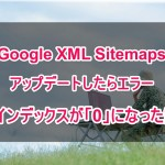 Google XML Sitemapsをアップデートしたらエラーでインデックスが0になった話-2